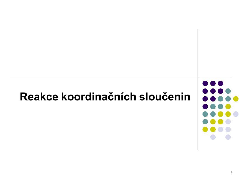 2 Reakce substituční - reakce, při nichž dochází k změně koordinační sféry centrálního atomu - řadíme sem i přípravu koordinačních sloučenin z kovových iontů a ligandů, jelikož kovový iont je v roztoku vždy solvatován např.