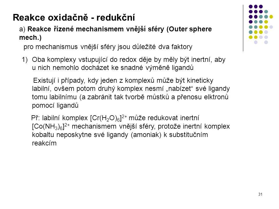 31 Reakce oxidačně - redukční a) Reakce řízené mechanismem vnější sféry (Outer sphere mech.) pro mechanismus vnější sféry jsou důležité dva faktory 1)