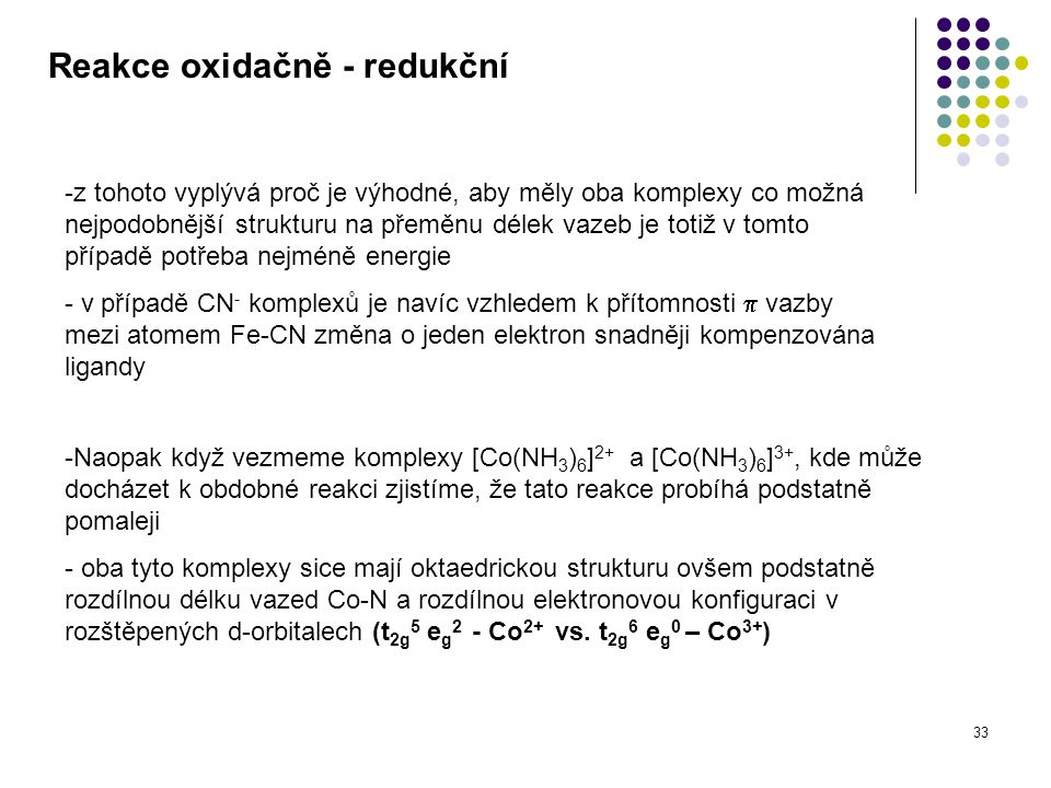 33 Reakce oxidačně - redukční -z tohoto vyplývá proč je výhodné, aby měly oba komplexy co možná nejpodobnější strukturu na přeměnu délek vazeb je totiž v tomto případě potřeba nejméně energie - v případě CN - komplexů je navíc vzhledem k přítomnosti  vazby mezi atomem Fe-CN změna o jeden elektron snadněji kompenzována ligandy -Naopak když vezmeme komplexy [Co(NH 3 ) 6 ] 2+ a [Co(NH 3 ) 6 ] 3+, kde může docházet k obdobné reakci zjistíme, že tato reakce probíhá podstatně pomaleji - oba tyto komplexy sice mají oktaedrickou strukturu ovšem podstatně rozdílnou délku vazed Co-N a rozdílnou elektronovou konfiguraci v rozštěpených d-orbitalech (t 2g 5 e g 2 - Co 2+ vs.