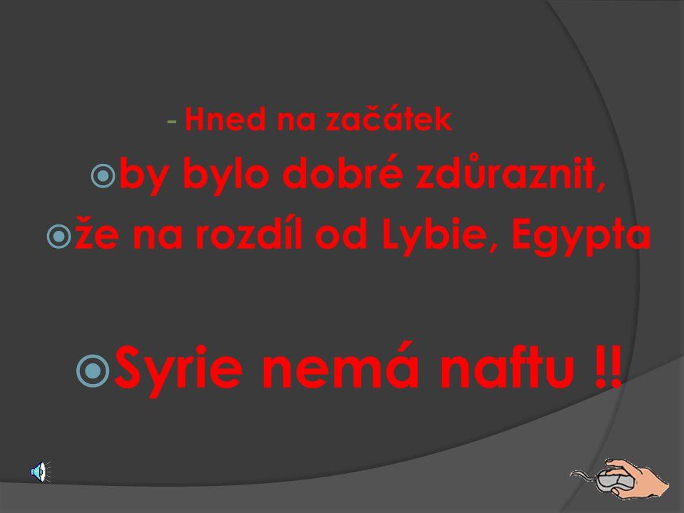 - Hned na začátek  by bylo dobré zdůraznit,  že na rozdíl od Lybie, Egypta  Syrie nemá naftu !!