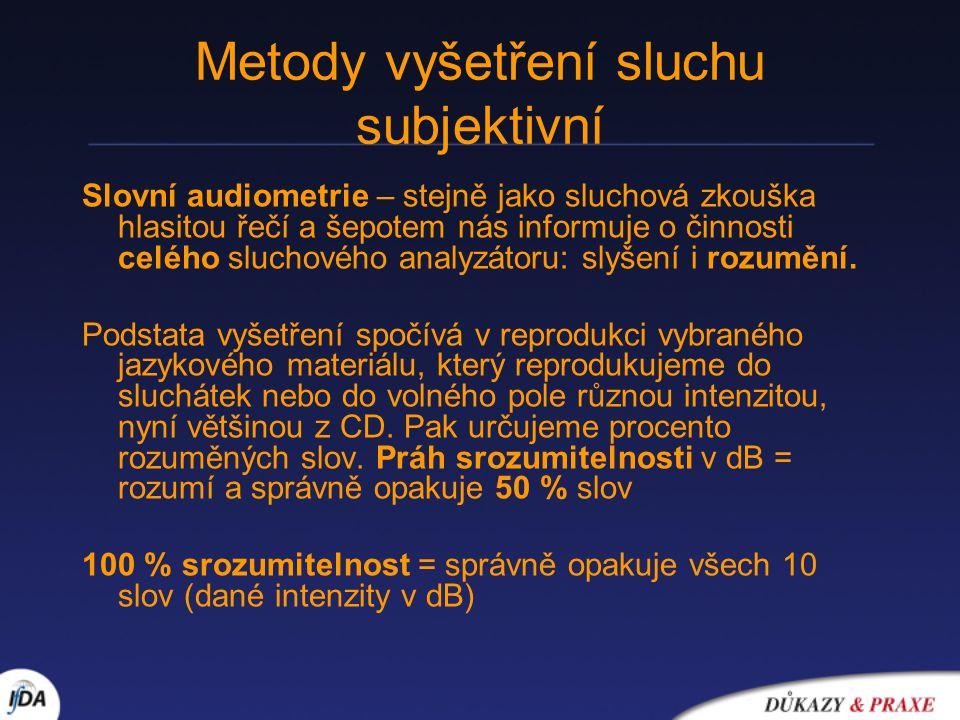 Metody vyšetření sluchu objektivní Impedanční audiometrie Tympanometrie = akustická impedance (odpor proti přenosu akustické energie) bubínku a řetězu kůstek Výsledek: tympanometrická křivka A - vzdušné středouší, B – sekret, C – podtlak - Testování funkce Eustachovy tuby Vyšetřování stapediálního reflexu: -Výbavnost x nevýbavnost -Práh reflexu - Únavnost