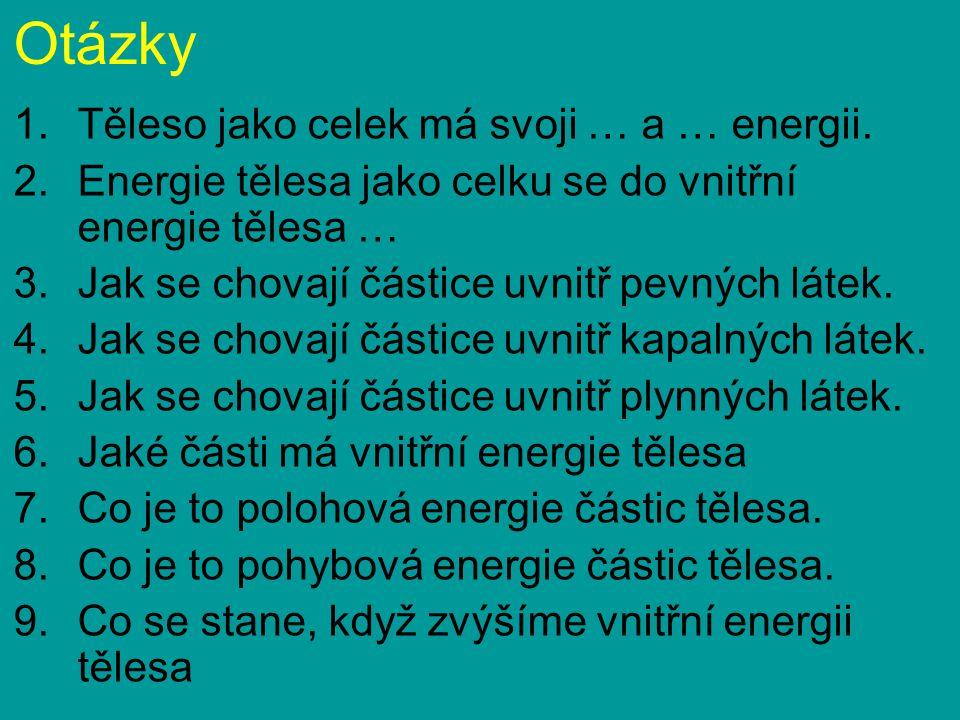 Otázky 1.Těleso jako celek má svoji … a … energii. 2.Energie tělesa jako celku se do vnitřní energie tělesa … 3.Jak se chovají částice uvnitř pevných