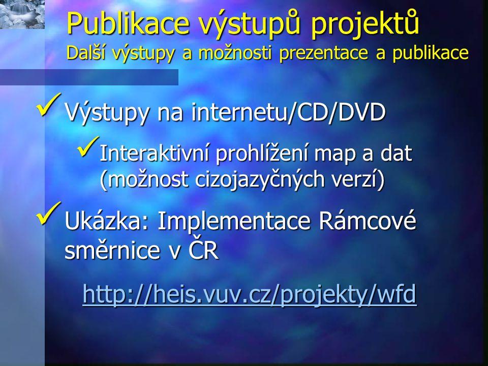 Výstupy na internetu/CD/DVD Výstupy na internetu/CD/DVD Interaktivní prohlížení map a dat (možnost cizojazyčných verzí) Interaktivní prohlížení map a dat (možnost cizojazyčných verzí) Ukázka: Implementace Rámcové směrnice v ČR Ukázka: Implementace Rámcové směrnice v ČR http://heis.vuv.cz/projekty/wfd Publikace výstupů projektů Další výstupy a možnosti prezentace a publikace
