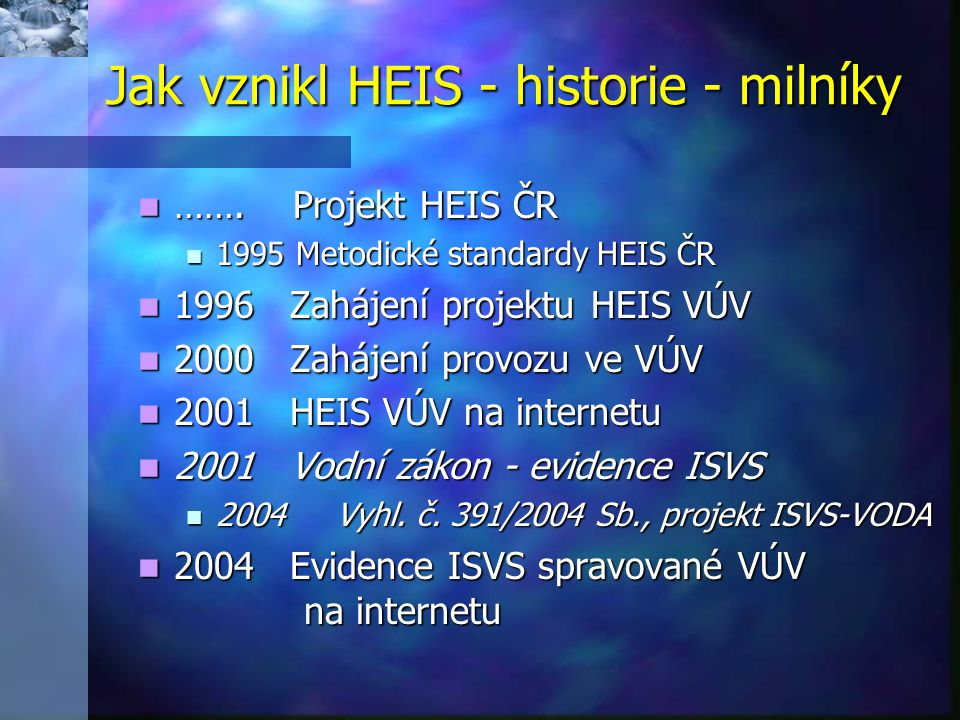Obecné informace o HEIS VÚV Obecné informace o HEIS VÚV Databáze Databáze  Mapy a data – základ, přímé vyhledání dat  Projekty – komplexní informace, prezentace výstupů  ISVS – evidence vedené ze zákona  Datové zdroje (připravuje se)  Metainformace – informace o informacích Služby Služby  WMS, Oracle,...