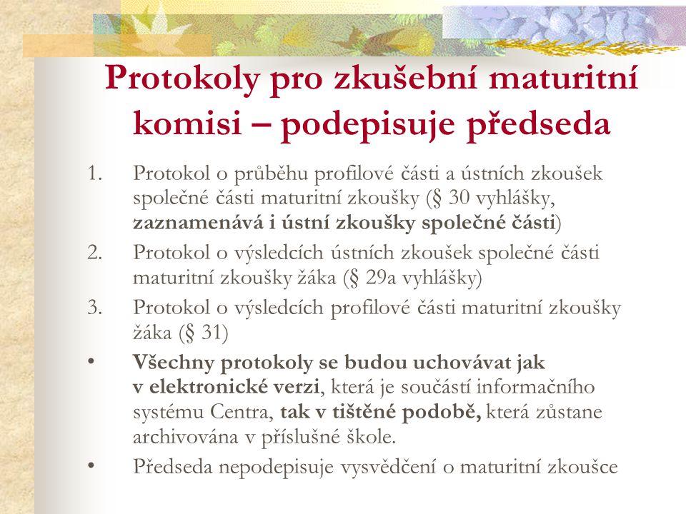 Protokoly pro zkušební maturitní komisi – podepisuje předseda 1.Protokol o průběhu profilové části a ústních zkoušek společné části maturitní zkoušky (§ 30 vyhlášky, zaznamenává i ústní zkoušky společné části) 2.Protokol o výsledcích ústních zkoušek společné části maturitní zkoušky žáka (§ 29a vyhlášky) 3.Protokol o výsledcích profilové části maturitní zkoušky žáka (§ 31) Všechny protokoly se budou uchovávat jak v elektronické verzi, která je součástí informačního systému Centra, tak v tištěné podobě, která zůstane archivována v příslušné škole.