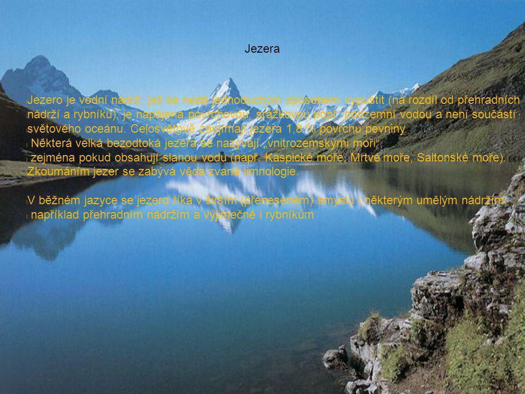 Jezera l Jezero je vodní nádrž, jež se nedá jednoduchým způsobem vypustit (na rozdíl od přehradních l nádrží a rybníků), je napájena povrchovou, srážkovou popř.