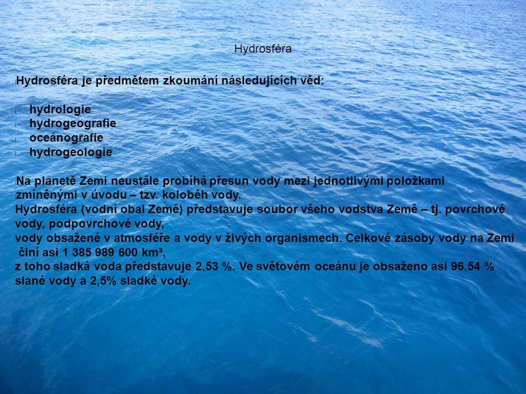 Hydrosféra l Hydrosféra je předmětem zkoumání následujících věd: l hydrologie l hydrogeografie l oceánografie l hydrogeologie l Na planetě Zemi neustále probíhá přesun vody mezi jednotlivými položkami l zmíněnými v úvodu – tzv.