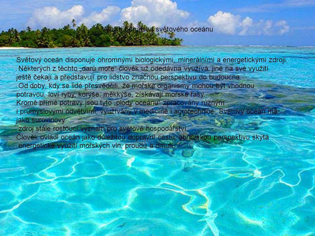 Využití bohatství světového oceánu l Světový oceán disponuje ohromnými biologickými, minerálními a energetickými zdroji.