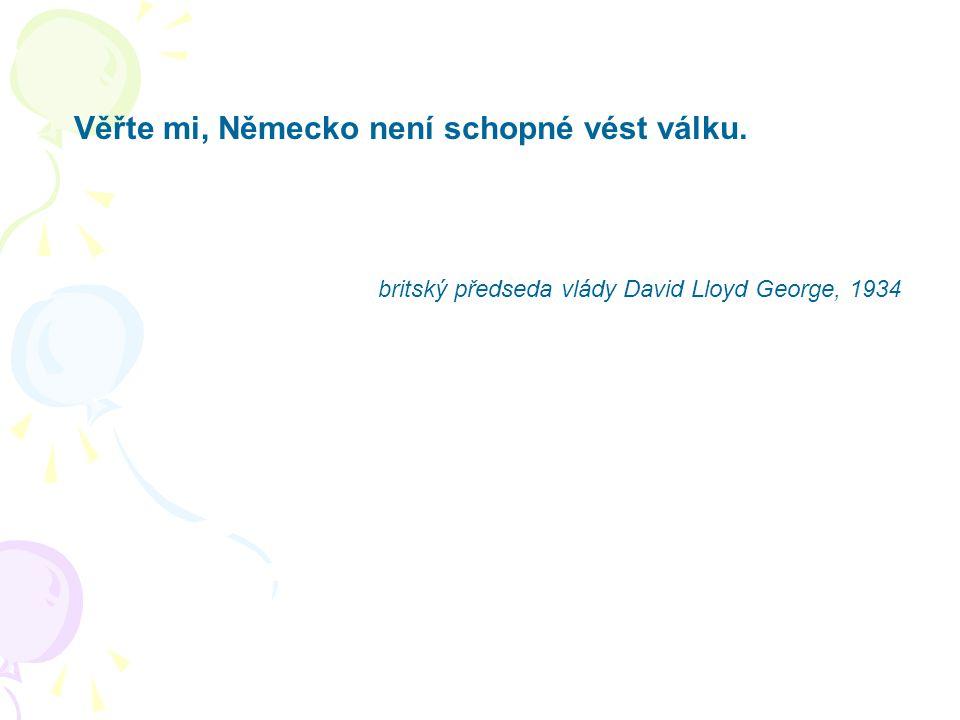 Věřte mi, Německo není schopné vést válku. britský předseda vlády David Lloyd George, 1934