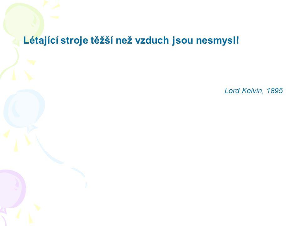 Létající stroje těžší než vzduch jsou nesmysl! Lord Kelvin, 1895
