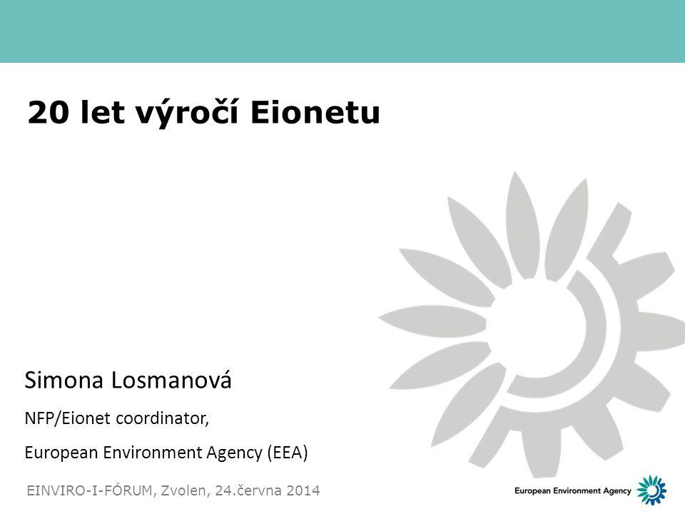 20 let výročí Eionetu Simona Losmanová NFP/Eionet coordinator, European Environment Agency (EEA) EINVIRO-I-FÓRUM, Zvolen, 24.června 2014