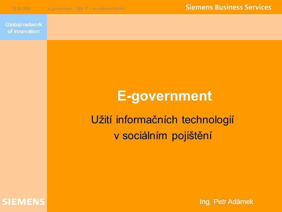 Global network of innovation 18.10.2004e-government – Užití IT v sociálním pojištění E-government Užití informačních technologií v sociálním pojištění Global network of innovation Ing.