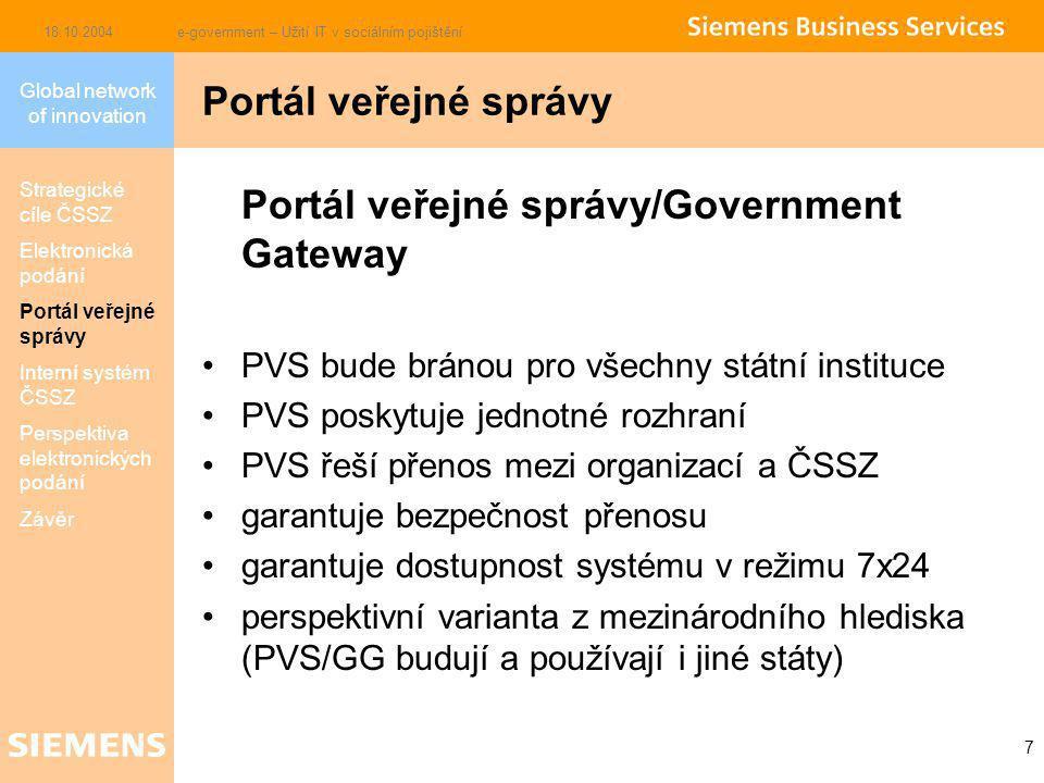Global network of innovation 18.10.2004e-government – Užití IT v sociálním pojištění 7 Portál veřejné správy/Government Gateway PVS bude bránou pro všechny státní instituce PVS poskytuje jednotné rozhraní PVS řeší přenos mezi organizací a ČSSZ garantuje bezpečnost přenosu garantuje dostupnost systému v režimu 7x24 perspektivní varianta z mezinárodního hlediska (PVS/GG budují a používají i jiné státy) Portál veřejné správy Strategické cíle ČSSZ Elektronická podání Portál veřejné správy Interní systém ČSSZ Perspektiva elektronických podání Závěr