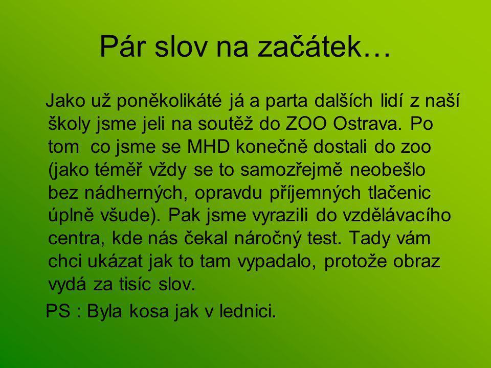 Pár slov na začátek… Jako už poněkolikáté já a parta dalších lidí z naší školy jsme jeli na soutěž do ZOO Ostrava.