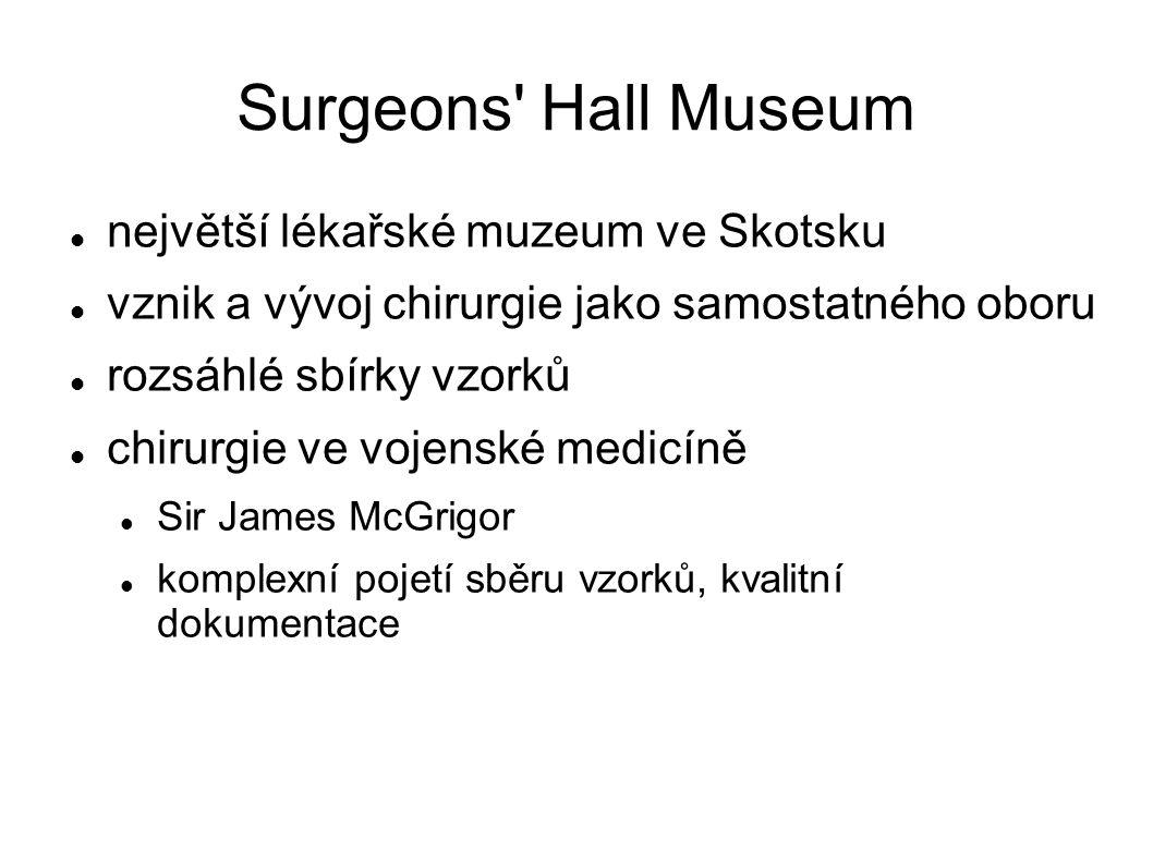 Surgeons Hall Museum největší lékařské muzeum ve Skotsku vznik a vývoj chirurgie jako samostatného oboru rozsáhlé sbírky vzorků chirurgie ve vojenské medicíně Sir James McGrigor komplexní pojetí sběru vzorků, kvalitní dokumentace
