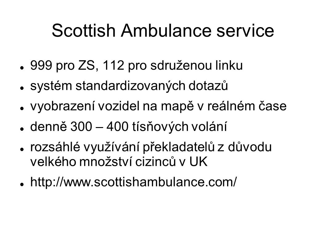 Scottish Ambulance service 999 pro ZS, 112 pro sdruženou linku systém standardizovaných dotazů vyobrazení vozidel na mapě v reálném čase denně 300 – 400 tísňových volání rozsáhlé využívání překladatelů z důvodu velkého množství cizinců v UK http://www.scottishambulance.com/