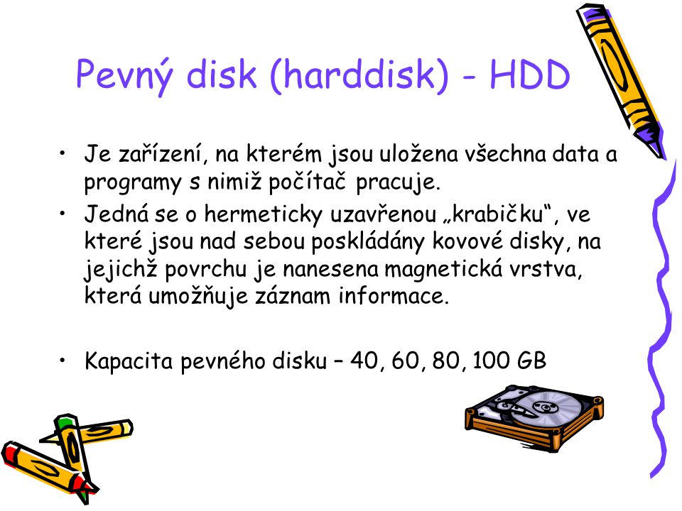 Pevný disk (harddisk) - HDD Je zařízení, na kterém jsou uložena všechna data a programy s nimiž počítač pracuje.