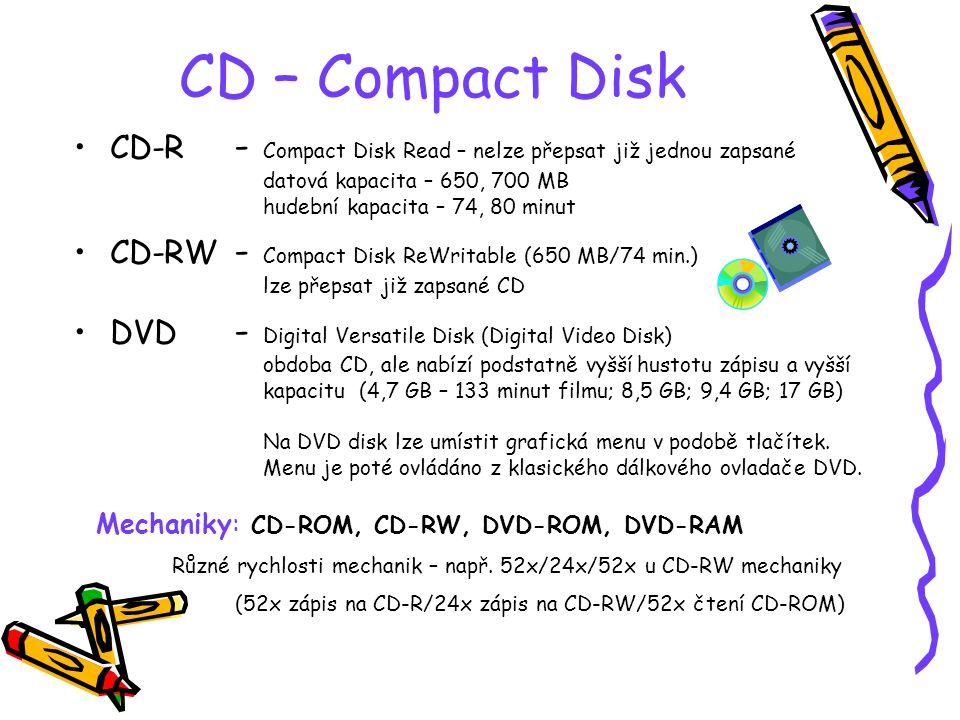 CD – Compact Disk CD-R - Compact Disk Read – nelze přepsat již jednou zapsané datová kapacita – 650, 700 MB hudební kapacita – 74, 80 minut CD-RW - Compact Disk ReWritable (650 MB/74 min.) lze přepsat již zapsané CD DVD - Digital Versatile Disk (Digital Video Disk) obdoba CD, ale nabízí podstatně vyšší hustotu zápisu a vyšší kapacitu (4,7 GB – 133 minut filmu; 8,5 GB; 9,4 GB; 17 GB) Na DVD disk lze umístit grafická menu v podobě tlačítek.