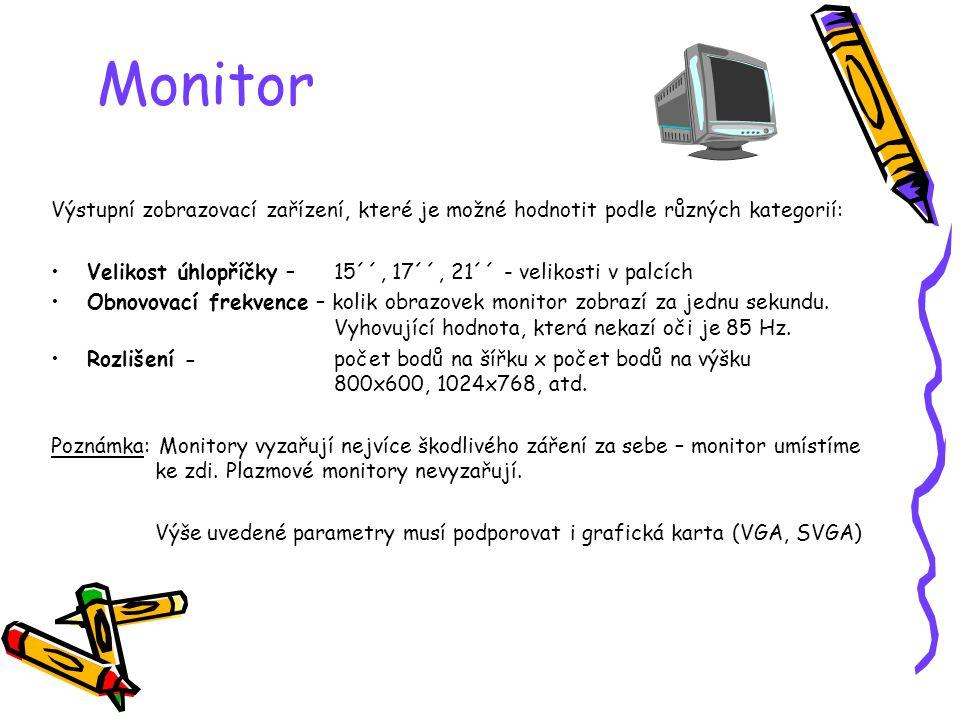 Monitor Výstupní zobrazovací zařízení, které je možné hodnotit podle různých kategorií: Velikost úhlopříčky – 15´´, 17´´, 21´´ - velikosti v palcích Obnovovací frekvence – kolik obrazovek monitor zobrazí za jednu sekundu.