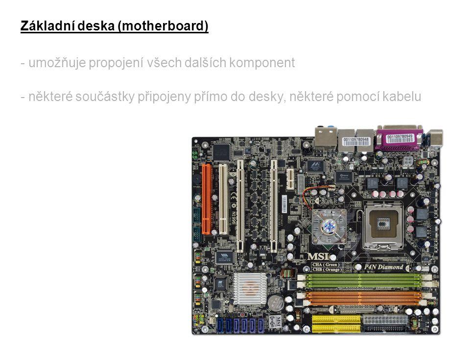 Základní deska (motherboard) - umožňuje propojení všech dalších komponent - některé součástky připojeny přímo do desky, některé pomocí kabelu