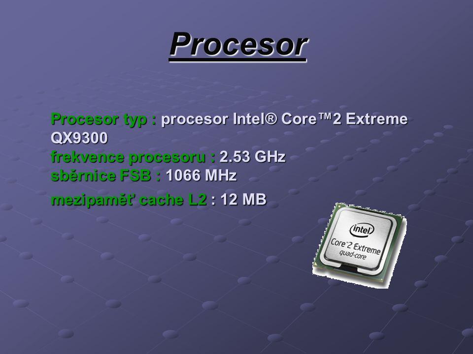 Procesor Procesor typ : procesor Intel® Core™2 Extreme QX9300 frekvence procesoru : 2.53 GHz sběrnice FSB : 1066 MHz mezipaměť cache L2 : 12 MB