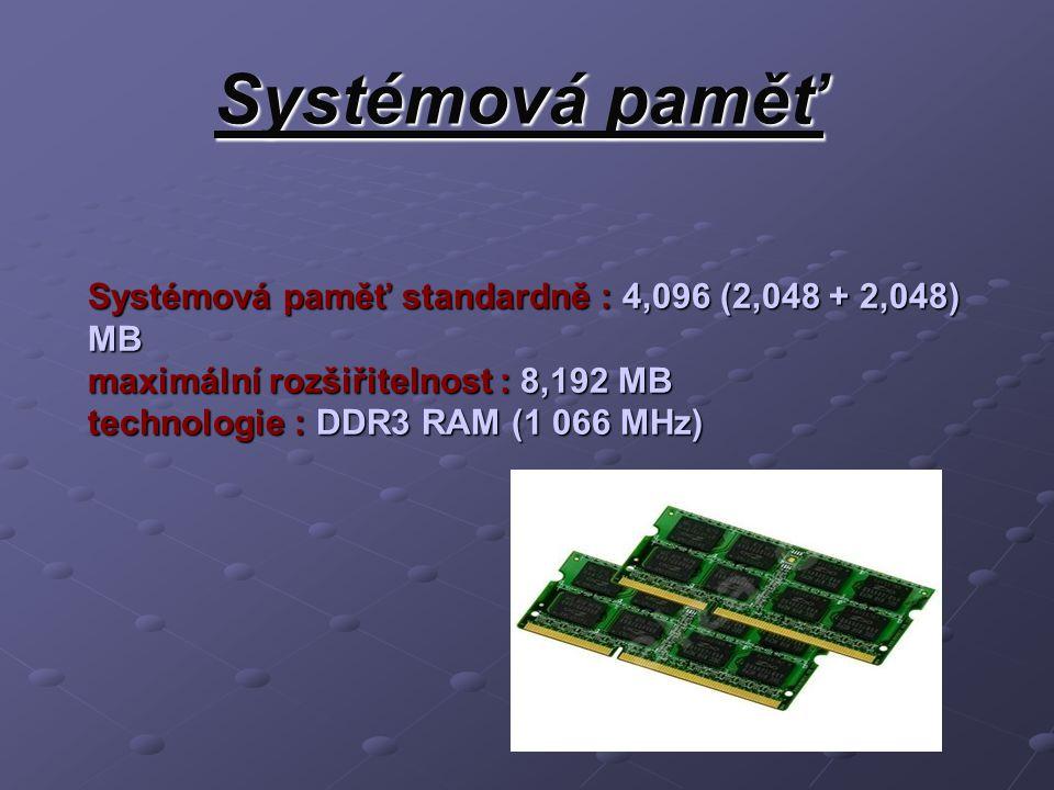 Systémová paměť Systémová paměť standardně : 4,096 (2,048 + 2,048) MB maximální rozšiřitelnost : 8,192 MB technologie : DDR3 RAM (1 066 MHz)