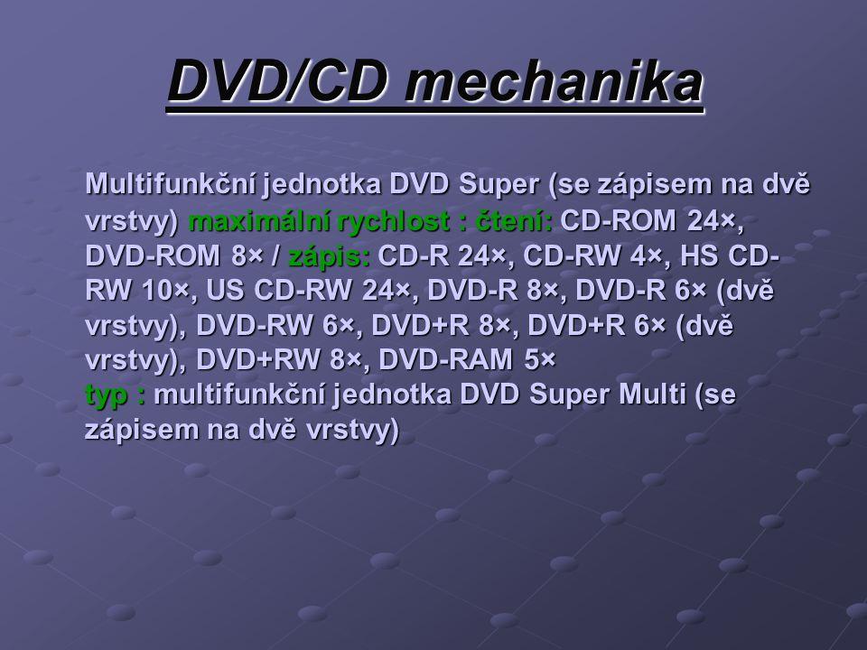 DVD/CD mechanika Multifunkční jednotka DVD Super (se zápisem na dvě vrstvy) maximální rychlost : čtení: CD-ROM 24×, DVD-ROM 8× / zápis: CD-R 24×, CD-RW 4×, HS CD- RW 10×, US CD-RW 24×, DVD-R 8×, DVD-R 6× (dvě vrstvy), DVD-RW 6×, DVD+R 8×, DVD+R 6× (dvě vrstvy), DVD+RW 8×, DVD-RAM 5× typ : multifunkční jednotka DVD Super Multi (se zápisem na dvě vrstvy)