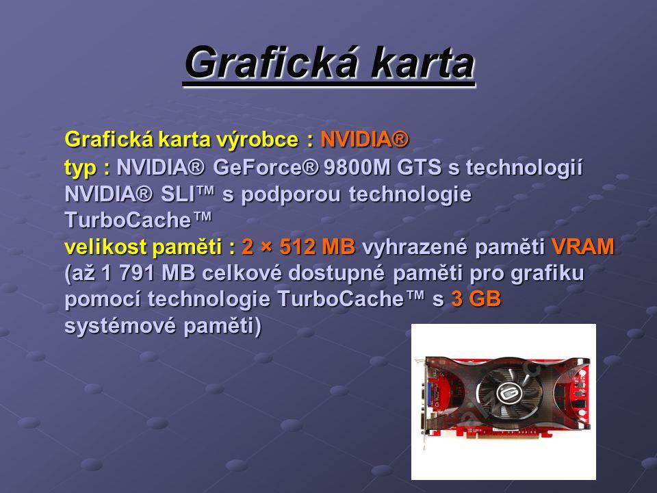Grafická karta Grafická karta výrobce : NVIDIA® typ : NVIDIA® GeForce® 9800M GTS s technologií NVIDIA® SLI™ s podporou technologie TurboCache™ velikost paměti : 2 × 512 MB vyhrazené paměti VRAM (až 1 791 MB celkové dostupné paměti pro grafiku pomocí technologie TurboCache™ s 3 GB systémové paměti)