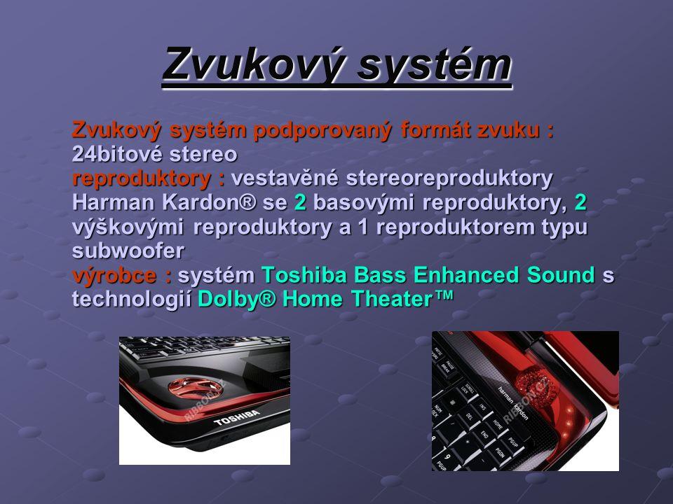 Zvukový systém Zvukový systém podporovaný formát zvuku : 24bitové stereo reproduktory : vestavěné stereoreproduktory Harman Kardon® se 2 basovými reproduktory, 2 výškovými reproduktory a 1 reproduktorem typu subwoofer výrobce : systém Toshiba Bass Enhanced Sound s technologií Dolby® Home Theater™