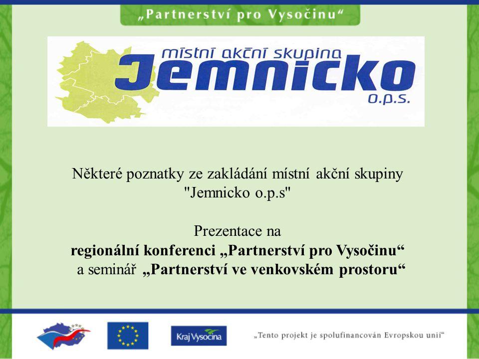 """Některé poznatky ze zakládání místní akční skupiny Jemnicko o.p.s Prezentace na regionální konferenci """"Partnerství pro Vysočinu a seminář """"Partnerství ve venkovském prostoru"""