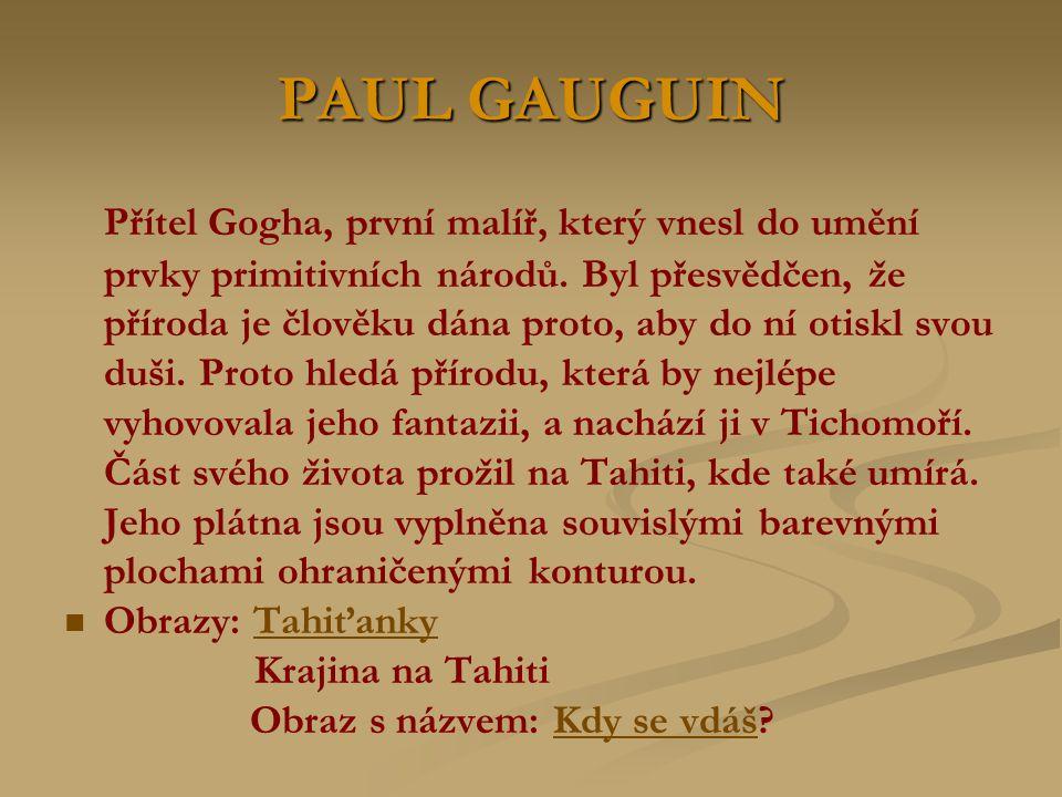 PAUL GAUGUIN Přítel Gogha, první malíř, který vnesl do umění prvky primitivních národů. Byl přesvědčen, že příroda je člověku dána proto, aby do ní ot