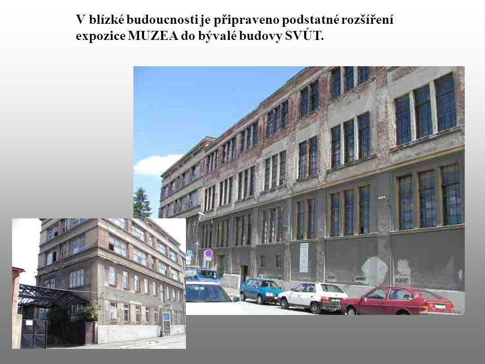 V blízké budoucnosti je připraveno podstatné rozšíření expozice MUZEA do bývalé budovy SVÚT.