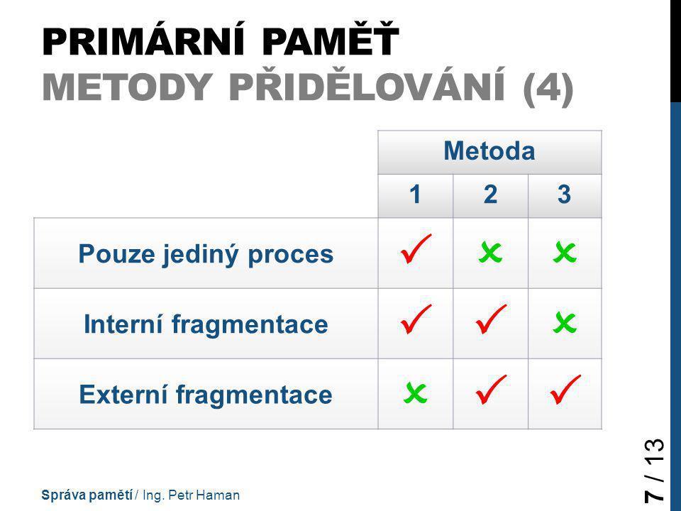 PRIMÁRNÍ PAMĚŤ METODY PŘIDĚLOVÁNÍ (4) Metoda 123 Pouze jediný proces  Interní fragmentace  Externí fragmentace  Správa pamětí / Ing.