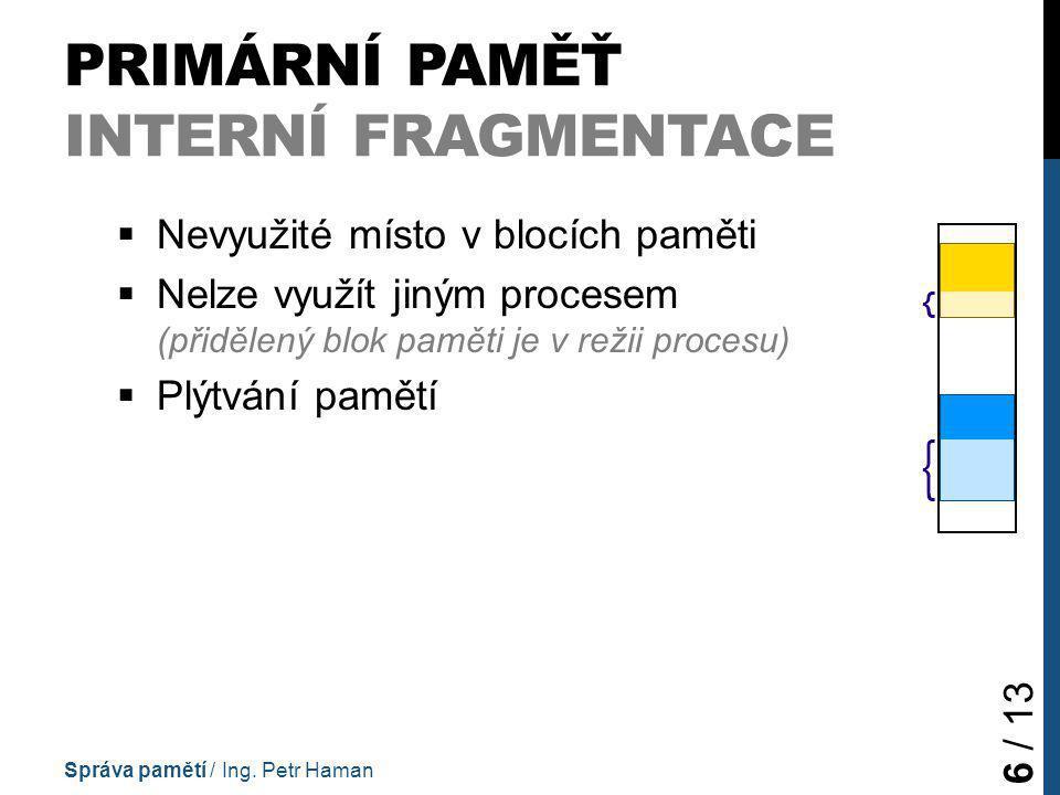PRIMÁRNÍ PAMĚŤ INTERNÍ FRAGMENTACE  Nevyužité místo v blocích paměti  Nelze využít jiným procesem (přidělený blok paměti je v režii procesu)  Plýtvání pamětí Správa pamětí / Ing.