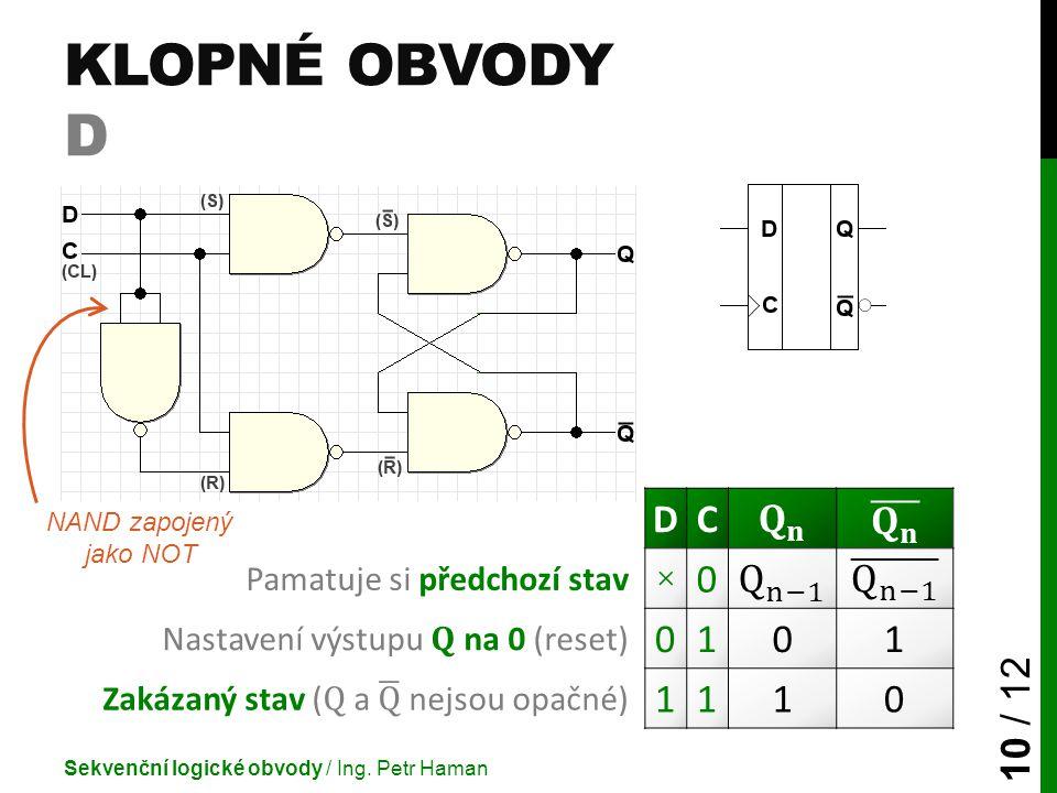 KLOPNÉ OBVODY D Sekvenční logické obvody / Ing. Petr Haman 10 / 12 DC Pamatuje si předchozí stav ×0 Nastavení výstupu Q na 0 (reset) 0101 1110 NAND za