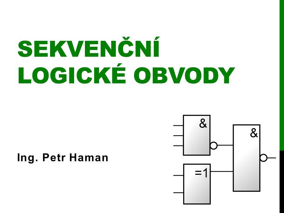 SEKVENČNÍ LOGICKÉ OBVODY Ing. Petr Haman