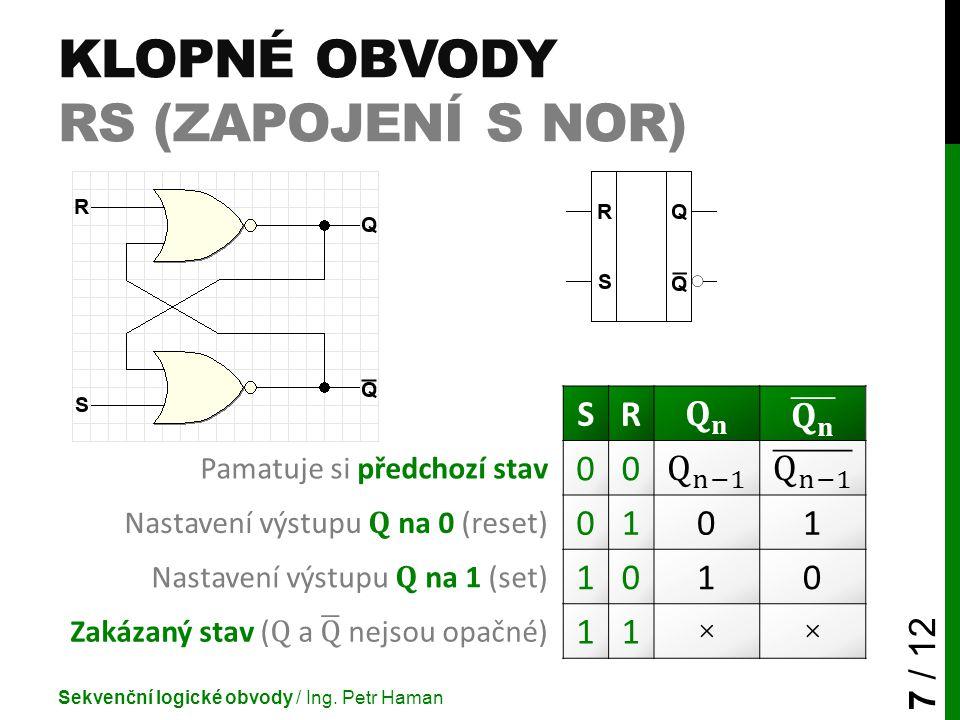 KLOPNÉ OBVODY RS (ZAPOJENÍ S NOR) Sekvenční logické obvody / Ing. Petr Haman 7 / 12 SR Pamatuje si předchozí stav 00 Nastavení výstupu Q na 0 (reset)
