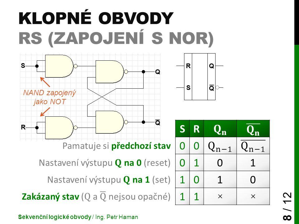 KLOPNÉ OBVODY RS (ZAPOJENÍ S NOR) Sekvenční logické obvody / Ing. Petr Haman 8 / 12 SR Pamatuje si předchozí stav 00 Nastavení výstupu Q na 0 (reset)