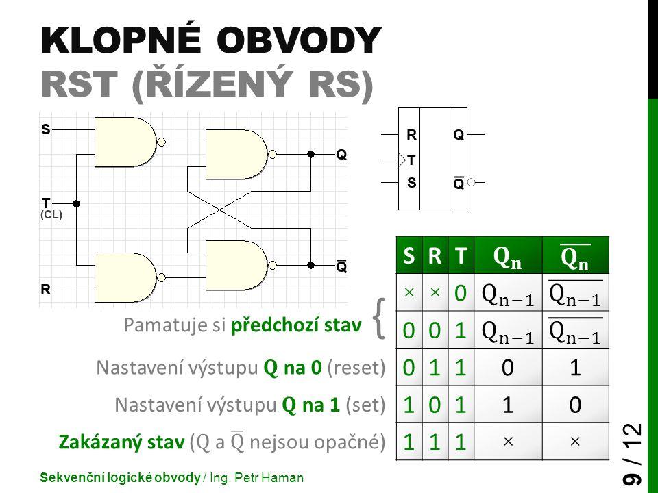KLOPNÉ OBVODY RST (ŘÍZENÝ RS) Sekvenční logické obvody / Ing. Petr Haman 9 / 12 SRT Pamatuje si předchozí stav { ××0 001 Nastavení výstupu Q na 0 (res