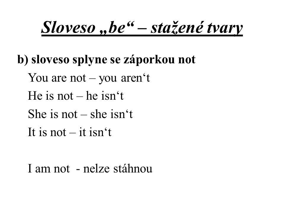 """Sloveso """"be"""" – stažené tvary b) sloveso splyne se záporkou not You are not – you aren't He is not – he isn't She is not – she isn't It is not – it isn"""