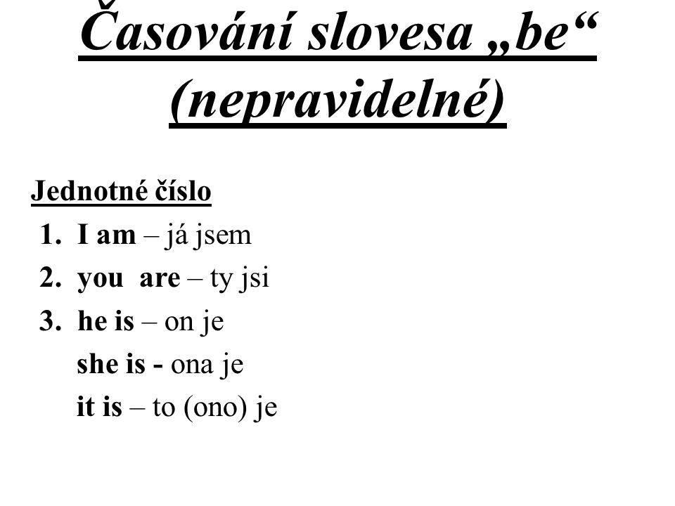 """Časování slovesa """"be"""" (nepravidelné) Jednotné číslo 1.I am – já jsem 2.you are – ty jsi 3.he is – on je she is - ona je it is – to (ono) je"""