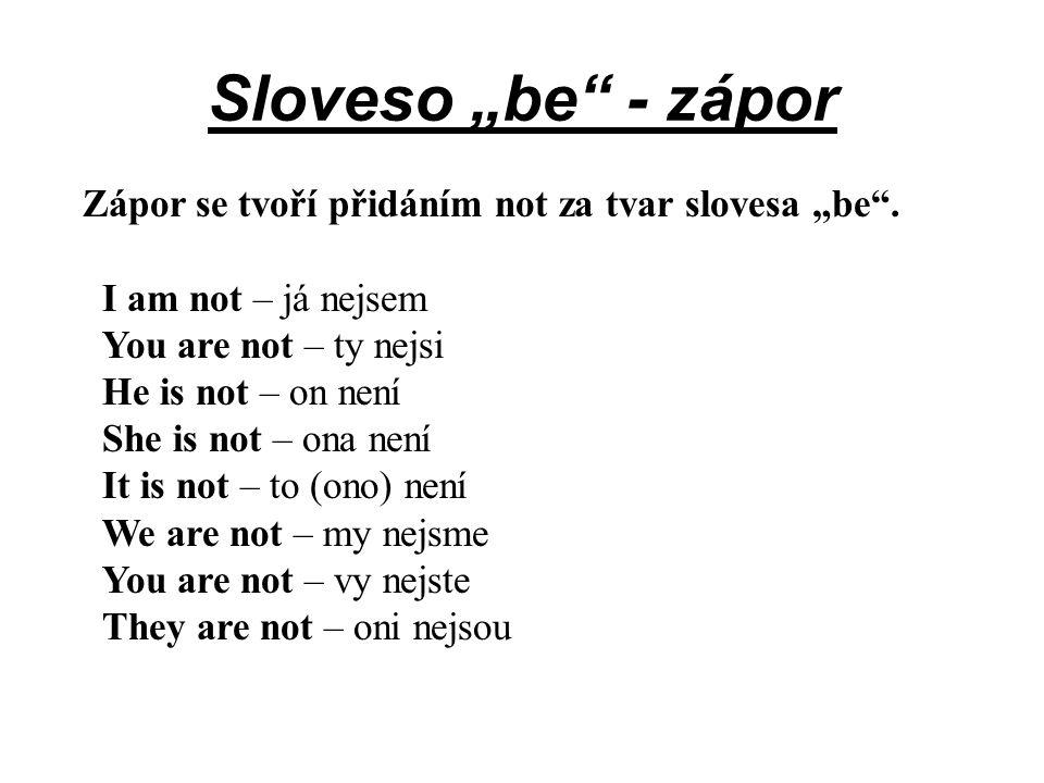 """Sloveso """"be"""" - zápor Zápor se tvoří přidáním not za tvar slovesa """"be"""". I am not – já nejsem You are not – ty nejsi He is not – on není She is not – on"""