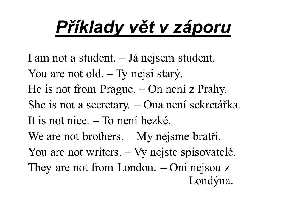 Příklady vět v záporu I am not a student. – Já nejsem student. You are not old. – Ty nejsi starý. He is not from Prague. – On není z Prahy. She is not