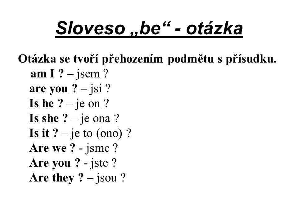 """Sloveso """"be"""" - otázka Otázka se tvoří přehozením podmětu s přísudku. am I ? – jsem ? are you ? – jsi ? Is he ? – je on ? Is she ? – je ona ? Is it ? –"""