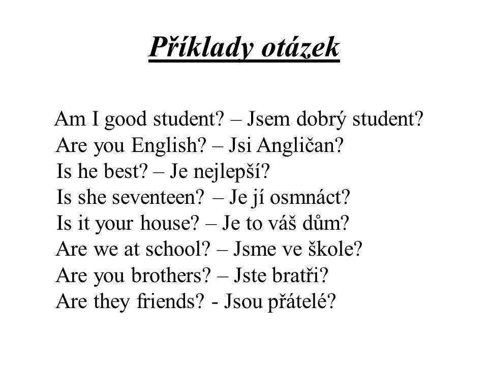 Příklady otázek Am I good student? – Jsem dobrý student? Are you English? – Jsi Angličan? Is he best? – Je nejlepší? Is she seventeen? – Je jí osmnáct