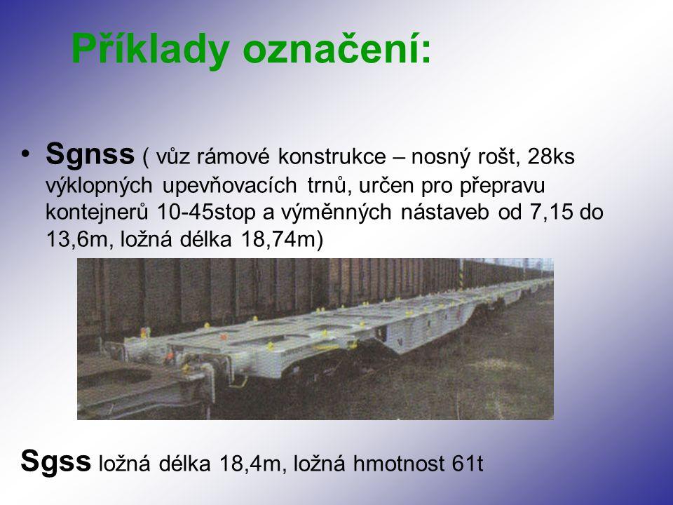 Sgnss ( vůz rámové konstrukce – nosný rošt, 28ks výklopných upevňovacích trnů, určen pro přepravu kontejnerů 10-45stop a výměnných nástaveb od 7,15 do 13,6m, ložná délka 18,74m) Sgss ložná délka 18,4m, ložná hmotnost 61t Příklady označení: