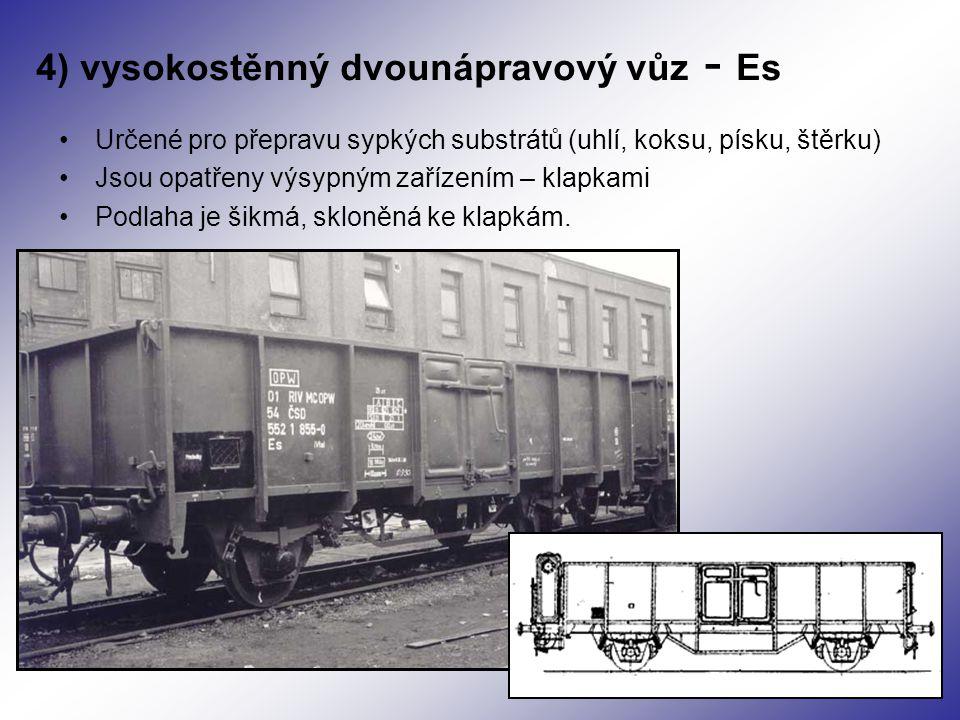 4) vysokostěnný dvounápravový vůz - Es Určené pro přepravu sypkých substrátů (uhlí, koksu, písku, štěrku) Jsou opatřeny výsypným zařízením – klapkami Podlaha je šikmá, skloněná ke klapkám.