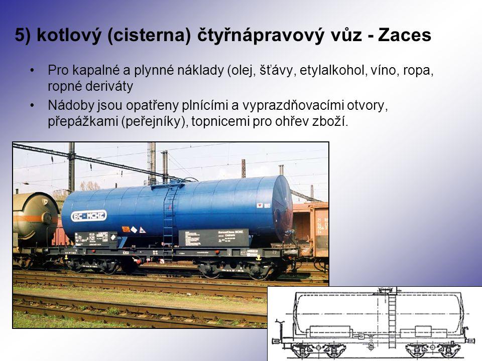 5) kotlový (cisterna) čtyřnápravový vůz - Zaces Pro kapalné a plynné náklady (olej, šťávy, etylalkohol, víno, ropa, ropné deriváty Nádoby jsou opatřeny plnícími a vyprazdňovacími otvory, přepážkami (peřejníky), topnicemi pro ohřev zboží.