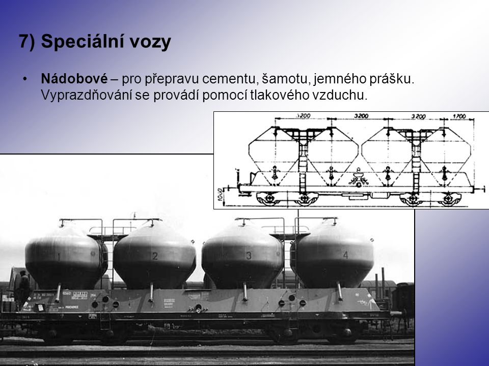 7) Speciální vozy Nádobové – pro přepravu cementu, šamotu, jemného prášku. Vyprazdňování se provádí pomocí tlakového vzduchu.
