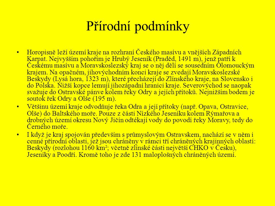 Přírodní podmínky Horopisně leží území kraje na rozhraní Českého masívu a vnějších Západních Karpat. Nejvyšším pohořím je Hrubý Jeseník (Praděd, 1491